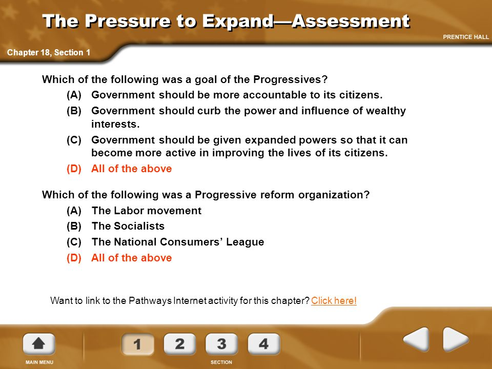 The Pressure to Expand—Assessment Which of the following was a goal of the Progressives? (A)Government should be more accountable to its citizens. (B)