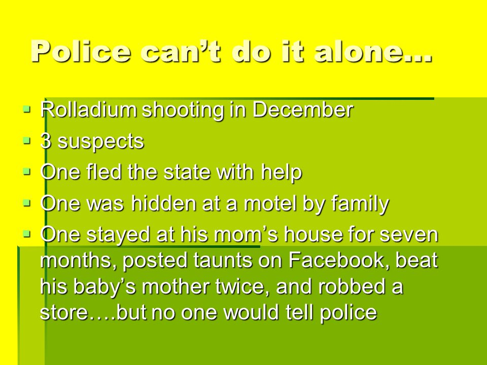 Police can't do it alone…  Rolladium shooting in December  3 suspects  One fled the state with help  One was hidden at a motel by family  One sta