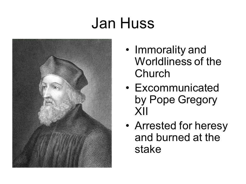 Jan Huss Immorality and Worldliness of the Church Excommunicated by Pope Gregory XII Arrested for heresy and burned at the stake
