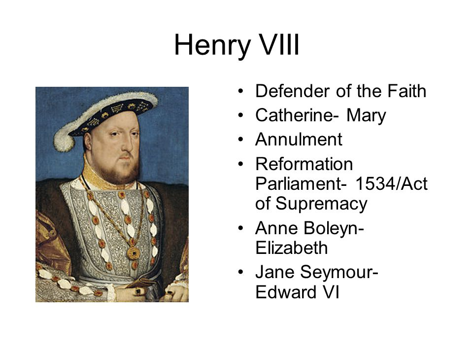 Henry VIII Defender of the Faith Catherine- Mary Annulment Reformation Parliament- 1534/Act of Supremacy Anne Boleyn- Elizabeth Jane Seymour- Edward V