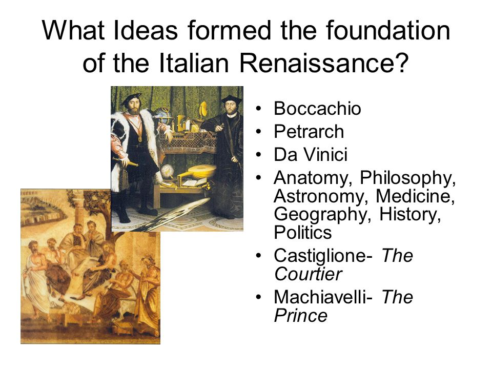 What Ideas formed the foundation of the Italian Renaissance? Boccachio Petrarch Da Vinici Anatomy, Philosophy, Astronomy, Medicine, Geography, History
