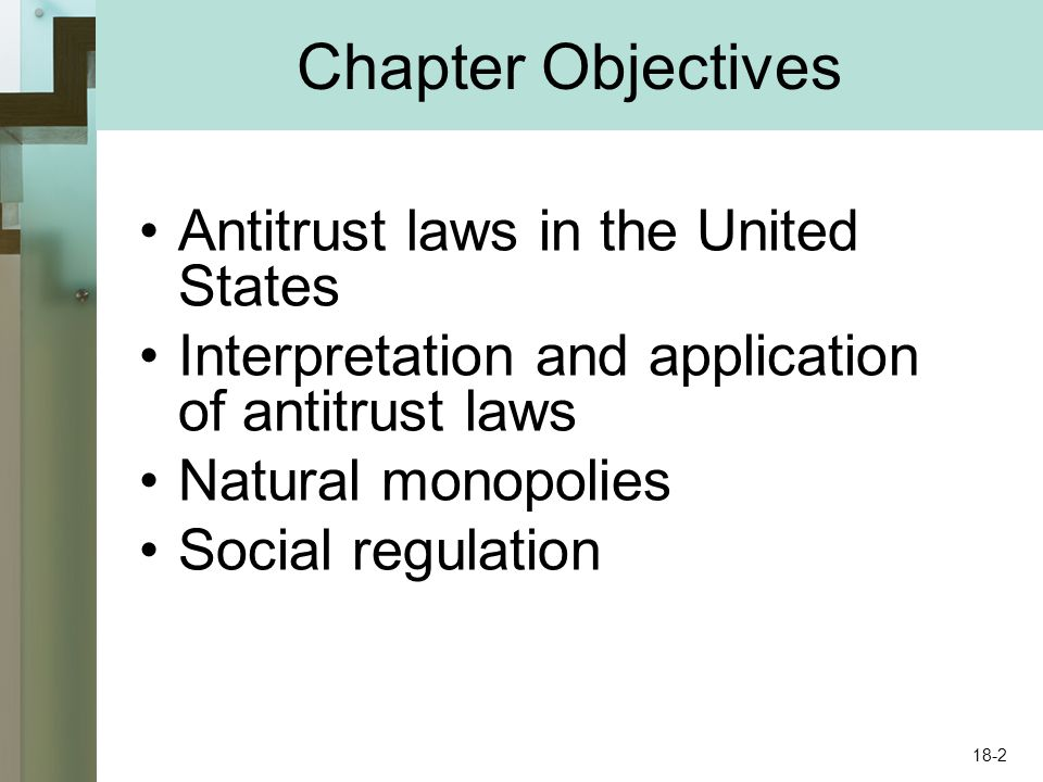 Chapter Objectives Antitrust laws in the United States Interpretation and application of antitrust laws Natural monopolies Social regulation 18-2