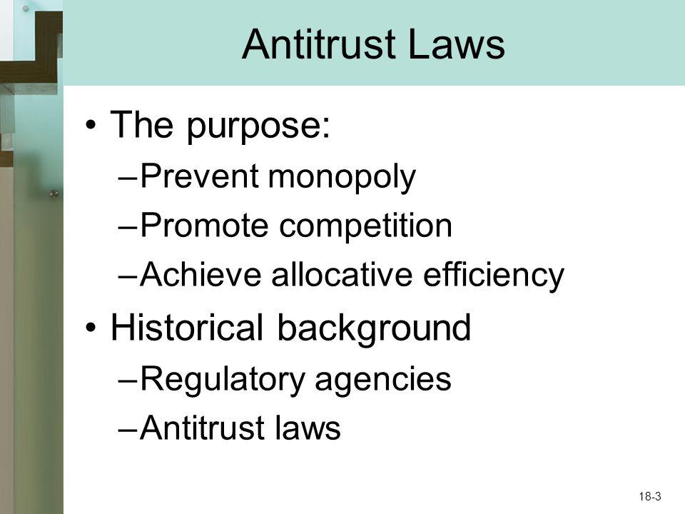 Antitrust Laws The purpose: –Prevent monopoly –Promote competition –Achieve allocative efficiency Historical background –Regulatory agencies –Antitrus