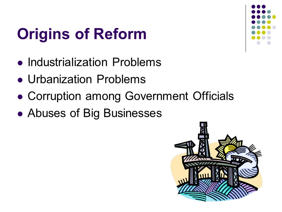 Origins of Reform Industrialization Problems Urbanization Problems Corruption among Government Officials Abuses of Big Businesses