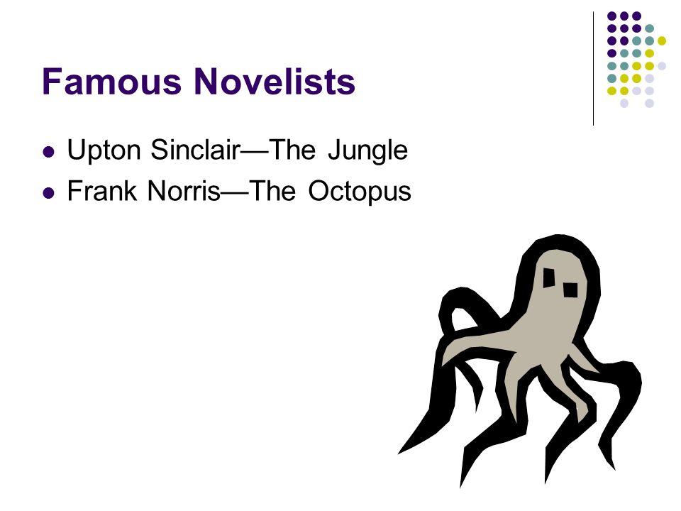 Famous Novelists Upton Sinclair—The Jungle Frank Norris—The Octopus