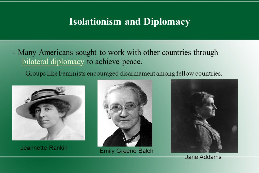 Isolationism and Diplomacy - Many Americans sought to work with other countries through bilateral diplomacy to achieve peace. - Groups like Feminists