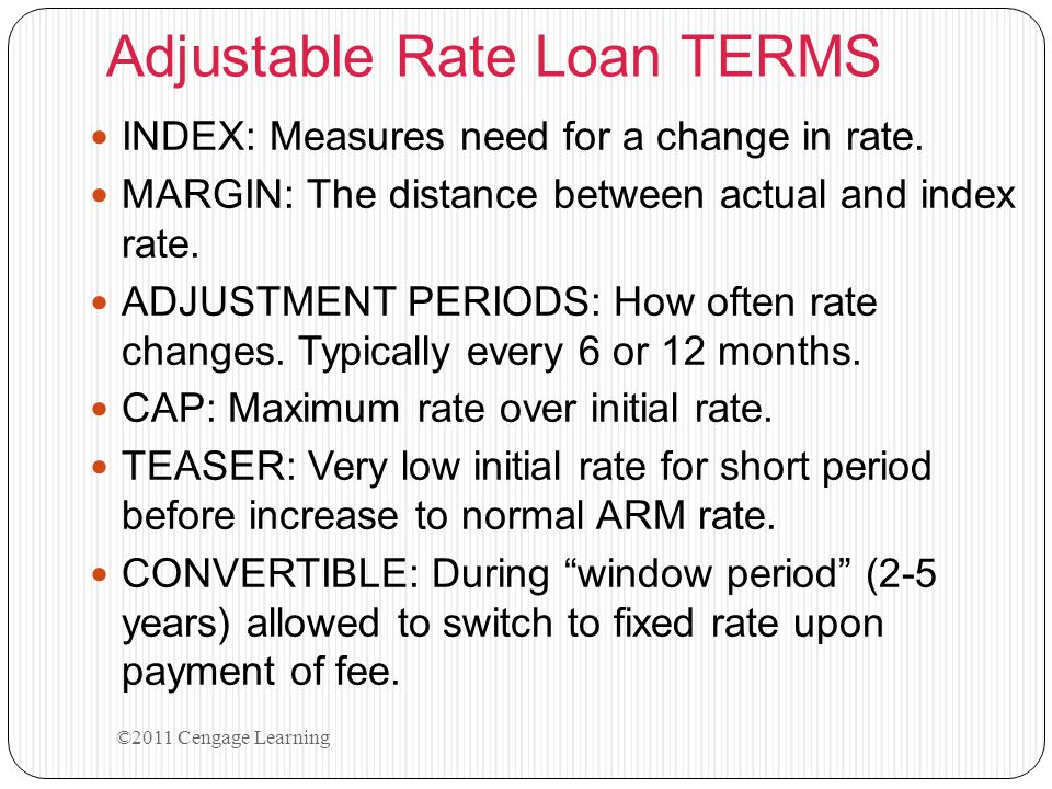Adjustable Rate Loan TERMS INDEX: Measures need for a change in rate. MARGIN: The distance between actual and index rate. ADJUSTMENT PERIODS: How ofte