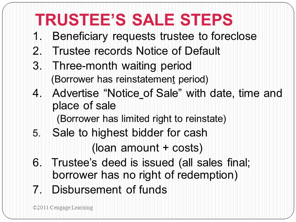 TRUSTEE'S SALE STEPS 1.Beneficiary requests trustee to foreclose 2.Trustee records Notice of Default 3.Three-month waiting period (Borrower has reinst