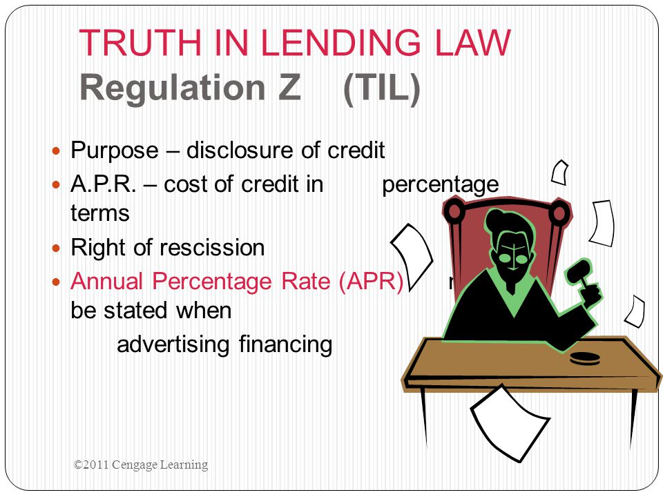 TRUTH IN LENDING LAW Regulation Z (TIL) Purpose – disclosure of credit A.P.R. – cost of credit in percentage terms Right of rescission Annual Percenta