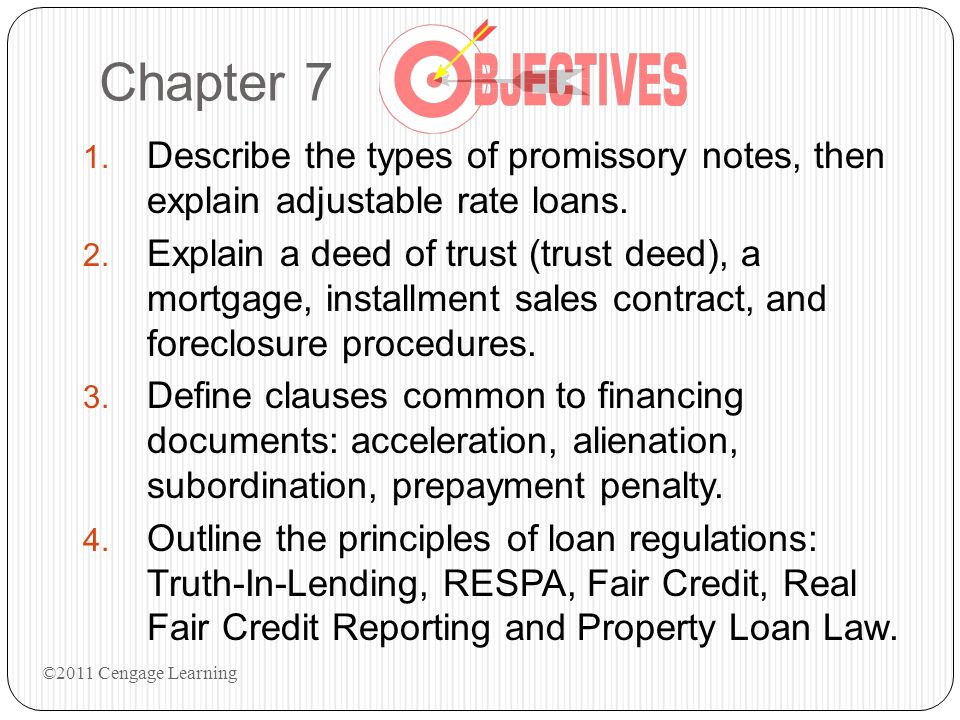 Chapter 7 1. Describe the types of promissory notes, then explain adjustable rate loans. 2. Explain a deed of trust (trust deed), a mortgage, installm