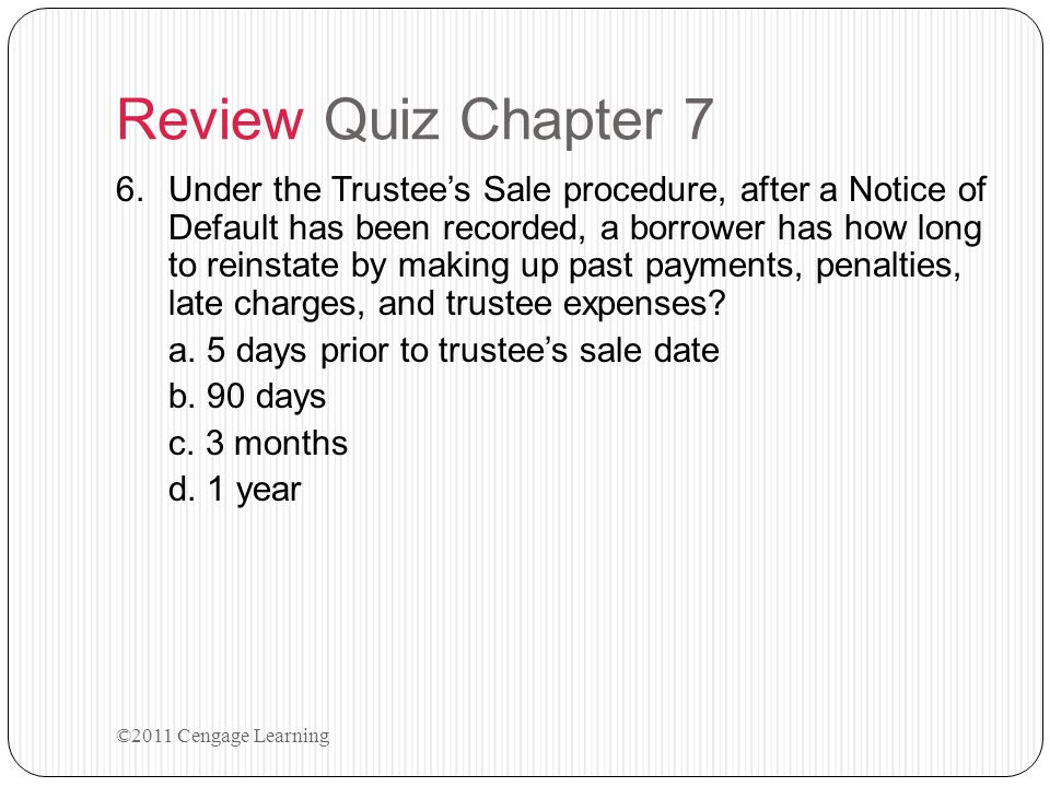 Review Quiz Chapter 7 6.Under the Trustee's Sale procedure, after a Notice of Default has been recorded, a borrower has how long to reinstate by makin