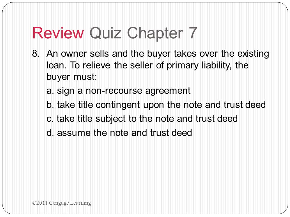 Review Quiz Chapter 7 8.An owner sells and the buyer takes over the existing loan. To relieve the seller of primary liability, the buyer must: a. sign