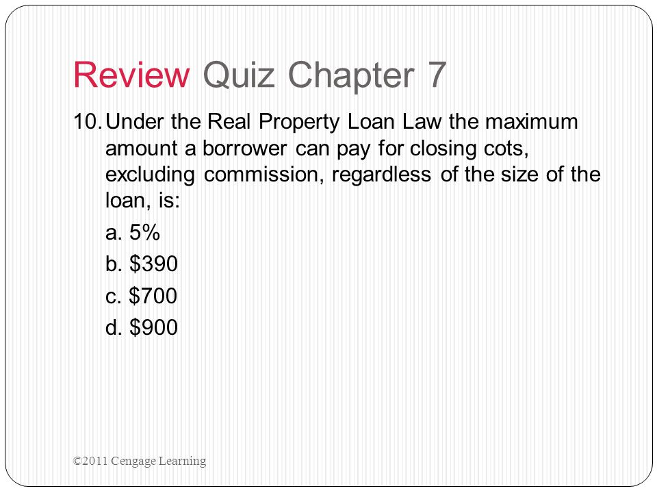 Review Quiz Chapter 7 10.Under the Real Property Loan Law the maximum amount a borrower can pay for closing cots, excluding commission, regardless of