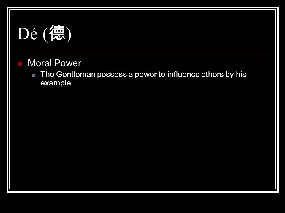 Dé ( 德 ) Moral Power The Gentleman possess a power to influence others by his example