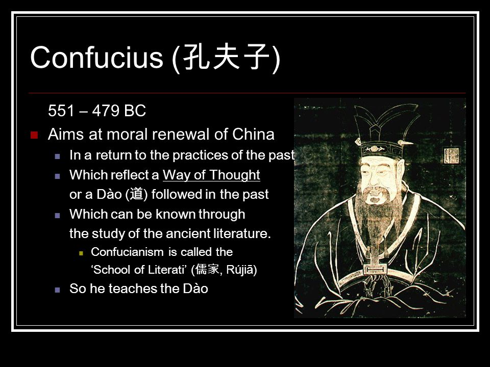Confucius (孔夫子) 551 – 479 BC Aims at moral renewal of China In a return to the practices of the past Which reflect a Way of Thought or a Dào (道) followed in the past Which can be known through the study of the ancient literature.