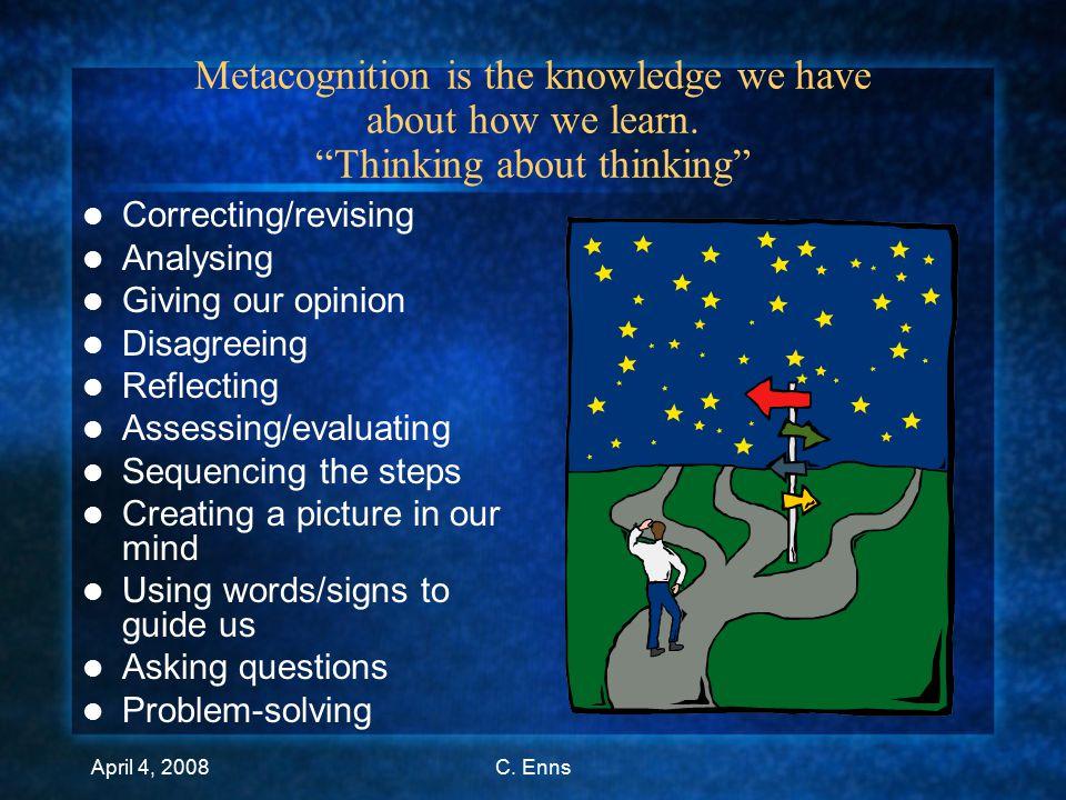 April 4, 2008C. Enns Definition Metacognition is …..
