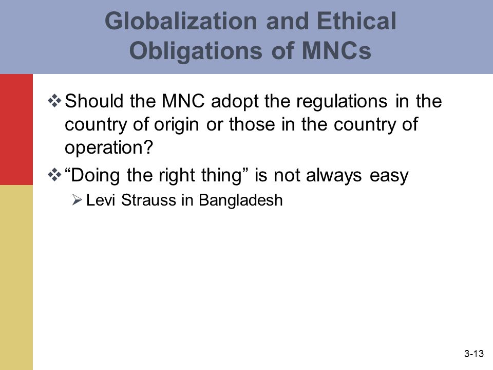 3-13 Globalization and Ethical Obligations of MNCs  Should the MNC adopt the regulations in the country of origin or those in the country of operation.