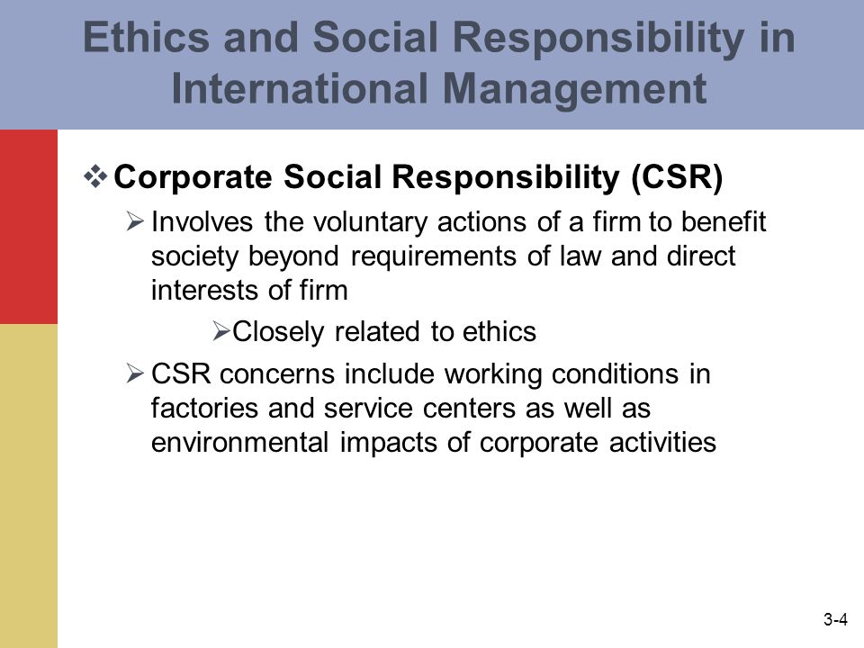 3-4 Ethics and Social Responsibility in International Management  Corporate Social Responsibility (CSR)  Involves the voluntary actions of a firm to benefit society beyond requirements of law and direct interests of firm  Closely related to ethics  CSR concerns include working conditions in factories and service centers as well as environmental impacts of corporate activities