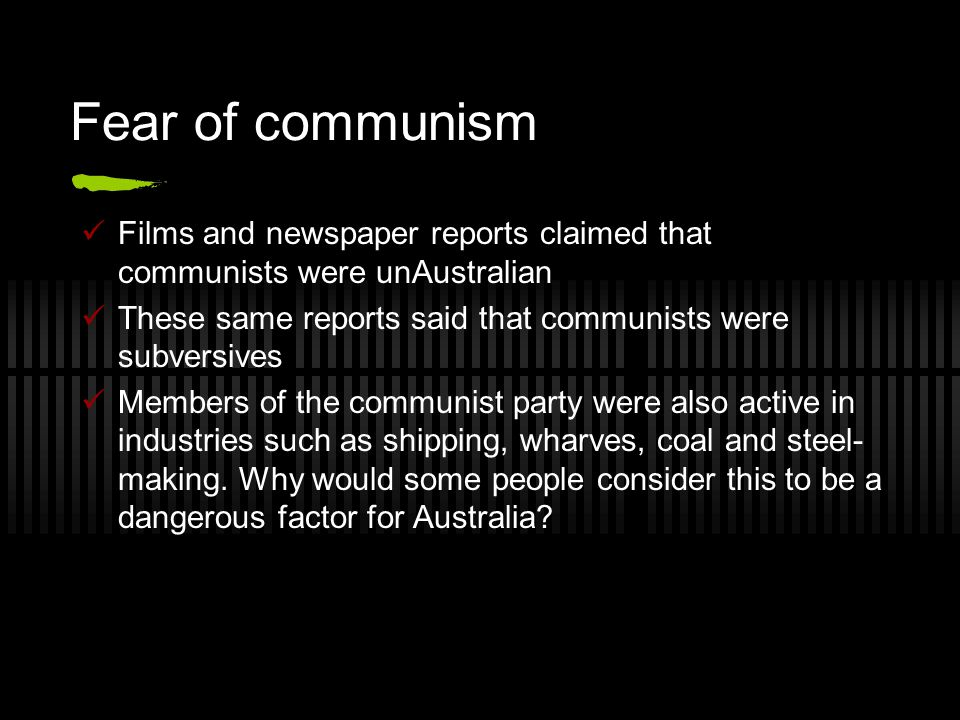 Films and newspaper reports claimed that communists were unAustralian These same reports said that communists were subversives Members of the communist party were also active in industries such as shipping, wharves, coal and steel- making.