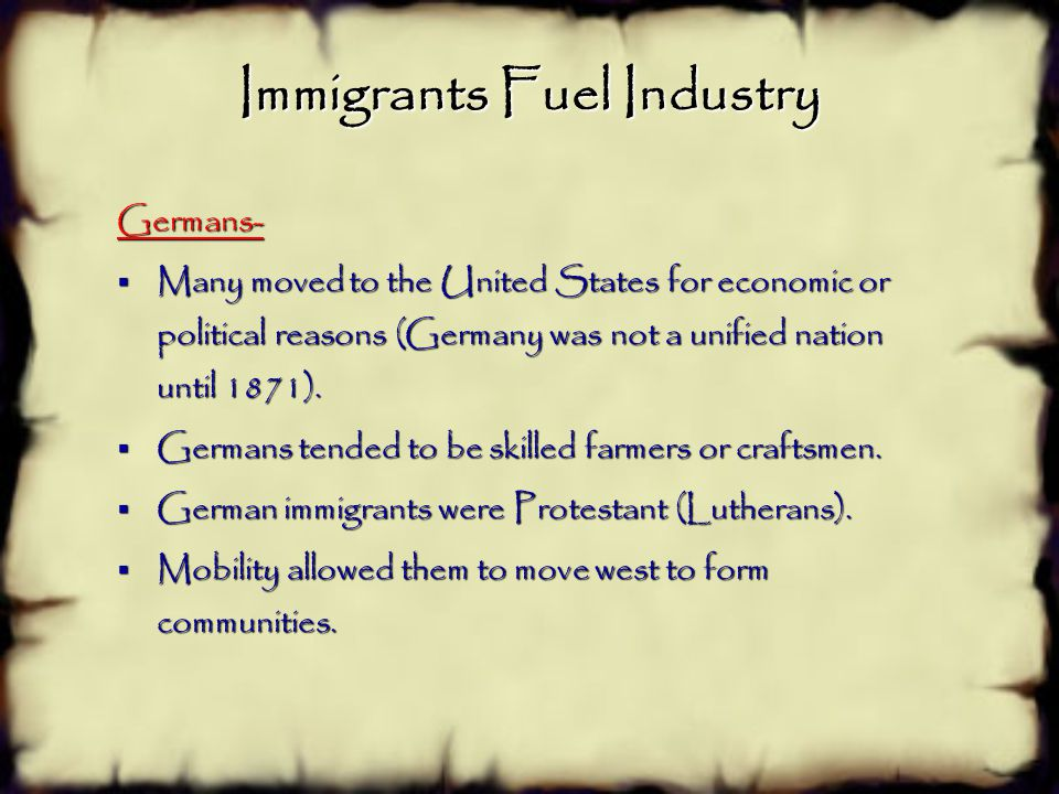 Immigrants Fuel Industry Germans-  Many moved to the United States for economic or political reasons (Germany was not a unified nation until 1871).