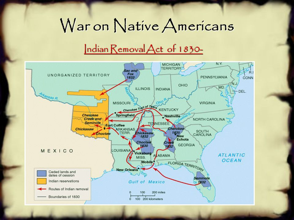 War on Native Americans Indian Removal Act of 1830-  Under the Act, the United States forced Native Americans off its traditional lands in support of
