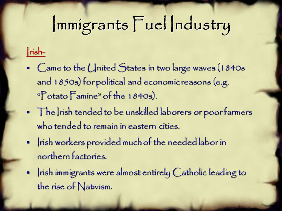 Immigrants Fuel Industry Irish-  Came to the United States in two large waves (1840s and 1850s) for political and economic reasons (e.g.