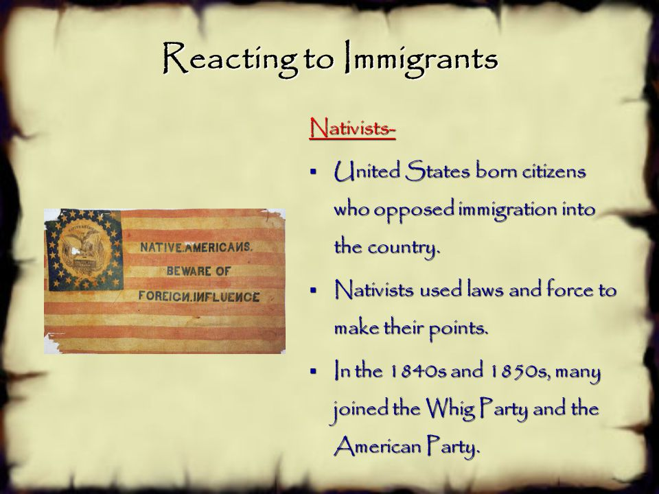 Reacting to Immigrants Nativists-  United States born citizens who opposed immigration into the country.