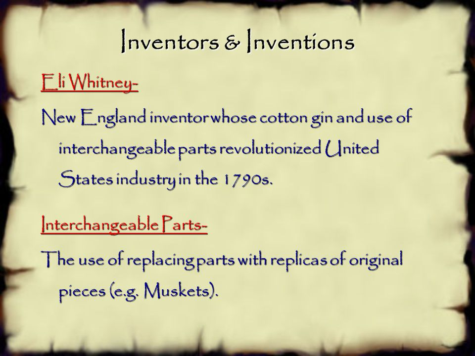 Inventors & Inventions Eli Whitney- New England inventor whose cotton gin and use of interchangeable parts revolutionized United States industry in the 1790s.