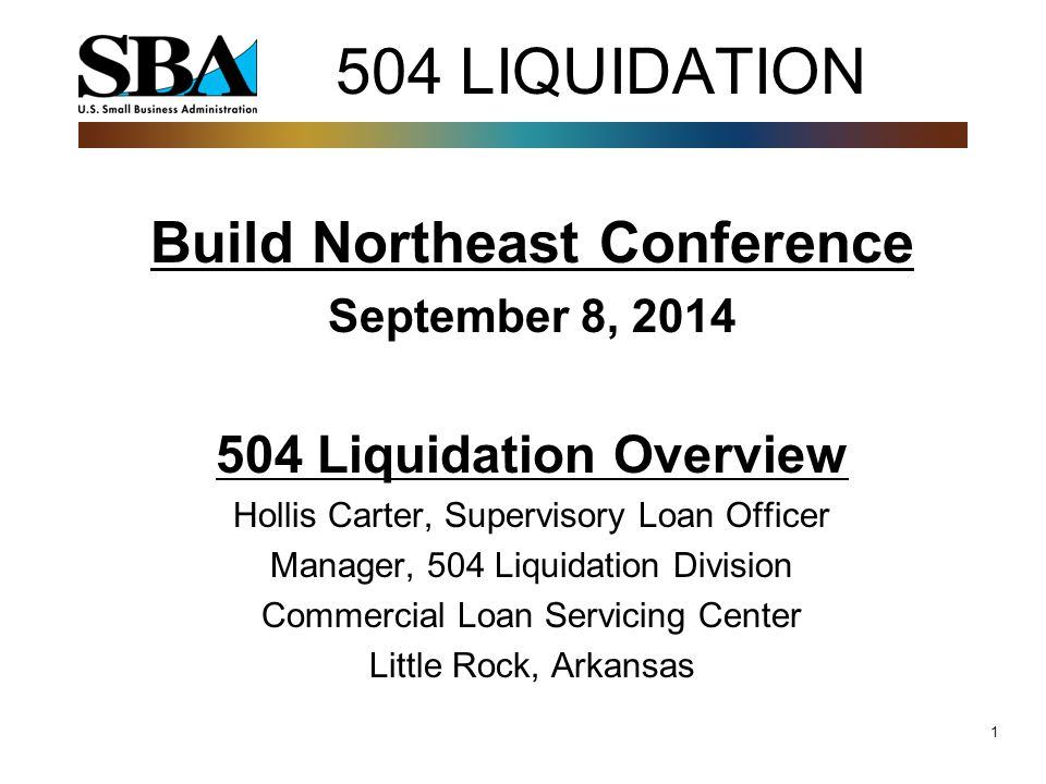 1 504 LIQUIDATION Build Northeast Conference September 8, 2014 504 Liquidation Overview Hollis Carter, Supervisory Loan Officer Manager, 504 Liquidation Division Commercial Loan Servicing Center Little Rock, Arkansas