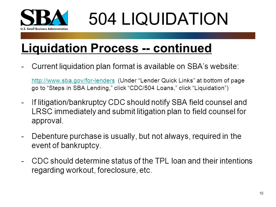 10 504 LIQUIDATION Liquidation Process -- continued -Current liquidation plan format is available on SBA's website: http://www.sba.gov/for-lendershttp://www.sba.gov/for-lenders (Under Lender Quick Links at bottom of page go to Steps in SBA Lending, click CDC/504 Loans, click Liquidation ) -If litigation/bankruptcy CDC should notify SBA field counsel and LRSC immediately and submit litigation plan to field counsel for approval.