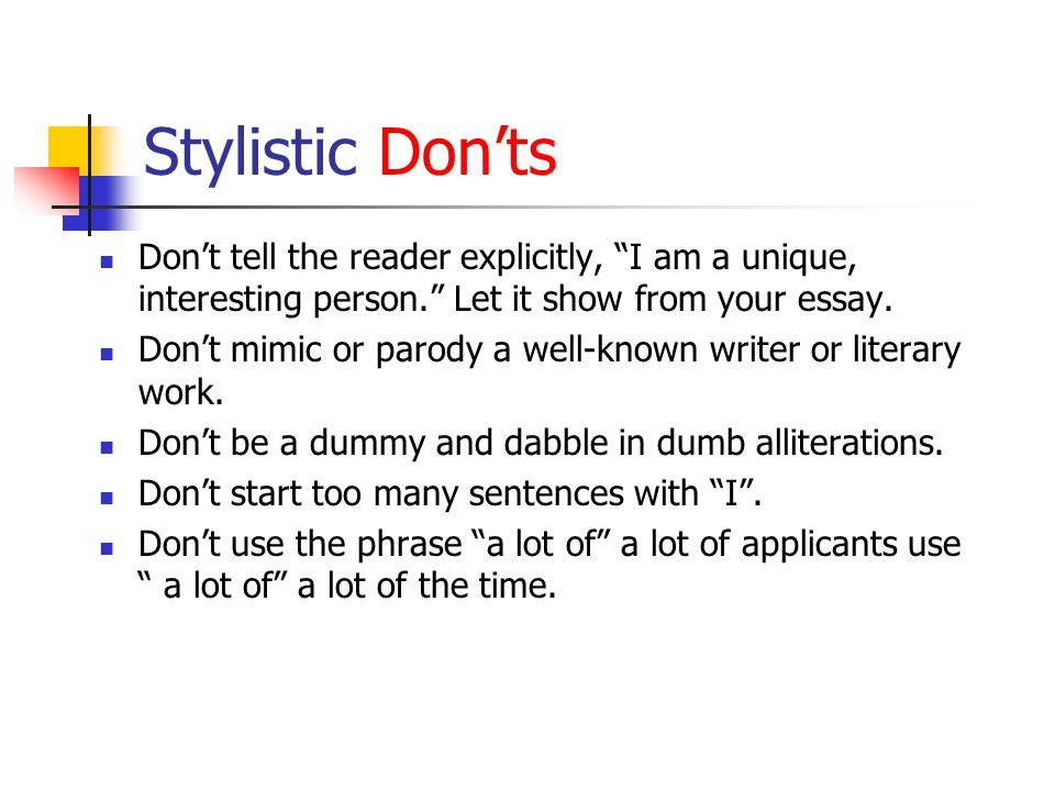 Stylistic Don'ts Don't tell the reader explicitly, I am a unique, interesting person. Let it show from your essay.