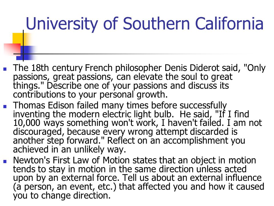 University of Southern California The 18th century French philosopher Denis Diderot said, Only passions, great passions, can elevate the soul to great things. Describe one of your passions and discuss its contributions to your personal growth.