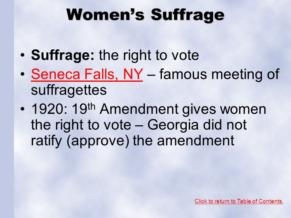 Women's Suffrage Suffrage: the right to vote Seneca Falls, NY – famous meeting of suffragettesSeneca Falls, NY 1920: 19 th Amendment gives women the right to vote – Georgia did not ratify (approve) the amendment Click to return to Table of Contents.