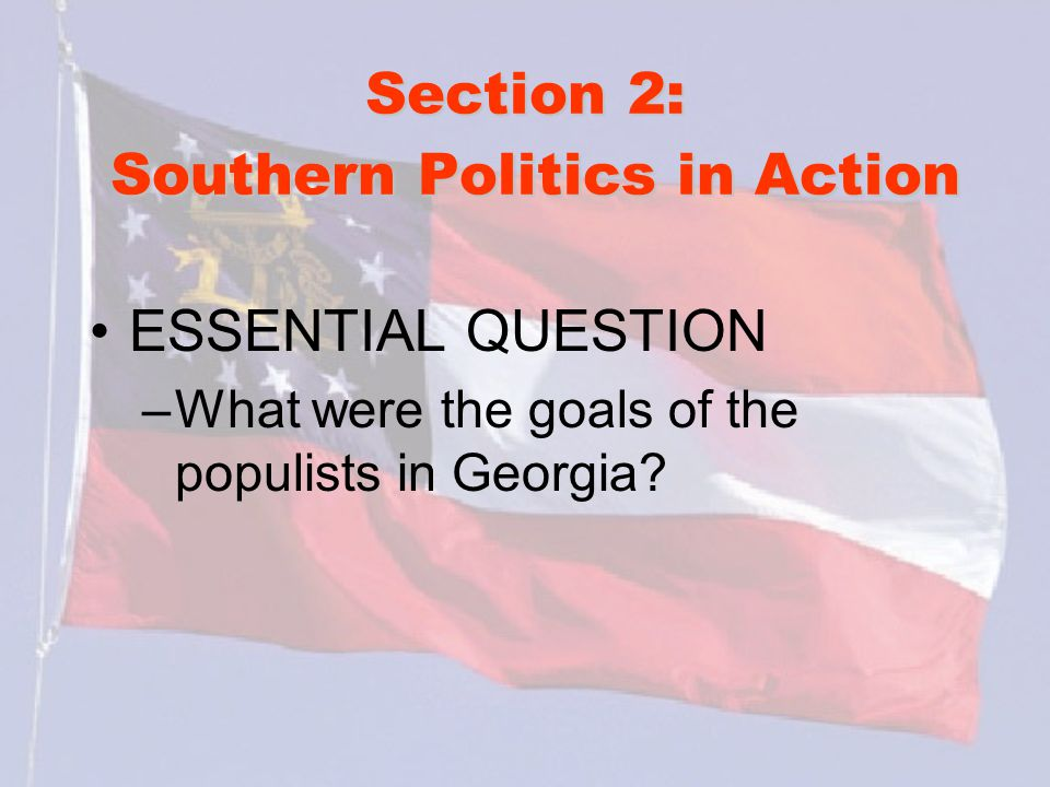 Section 2: Southern Politics in Action ESSENTIAL QUESTION –What were the goals of the populists in Georgia