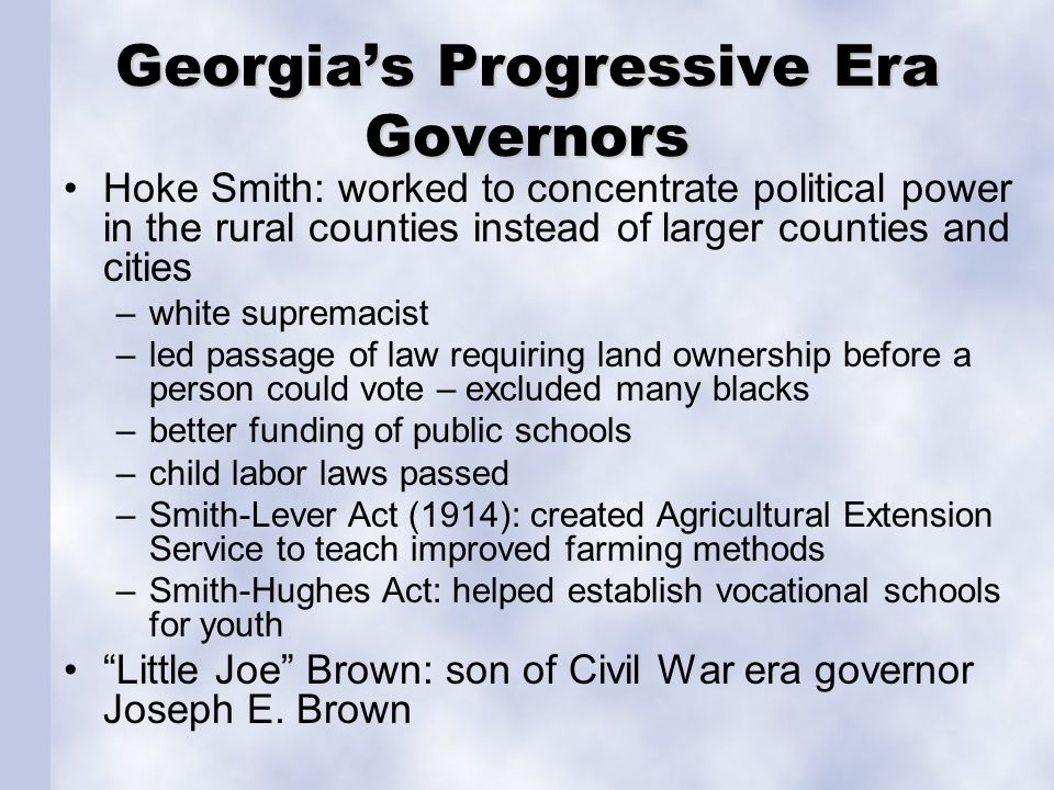 Georgia's Progressive Era Governors Hoke Smith: worked to concentrate political power in the rural counties instead of larger counties and cities –white supremacist –led passage of law requiring land ownership before a person could vote – excluded many blacks –better funding of public schools –child labor laws passed –Smith-Lever Act (1914): created Agricultural Extension Service to teach improved farming methods –Smith-Hughes Act: helped establish vocational schools for youth Little Joe Brown: son of Civil War era governor Joseph E.