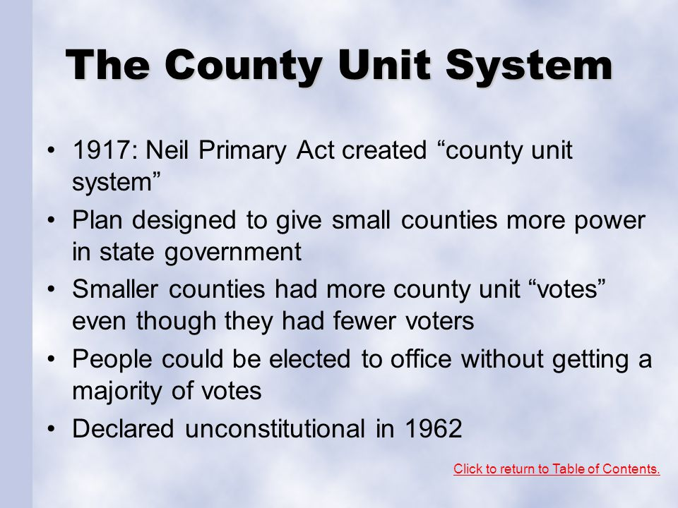 The County Unit System 1917: Neil Primary Act created county unit system Plan designed to give small counties more power in state government Smaller counties had more county unit votes even though they had fewer voters People could be elected to office without getting a majority of votes Declared unconstitutional in 1962 Click to return to Table of Contents.