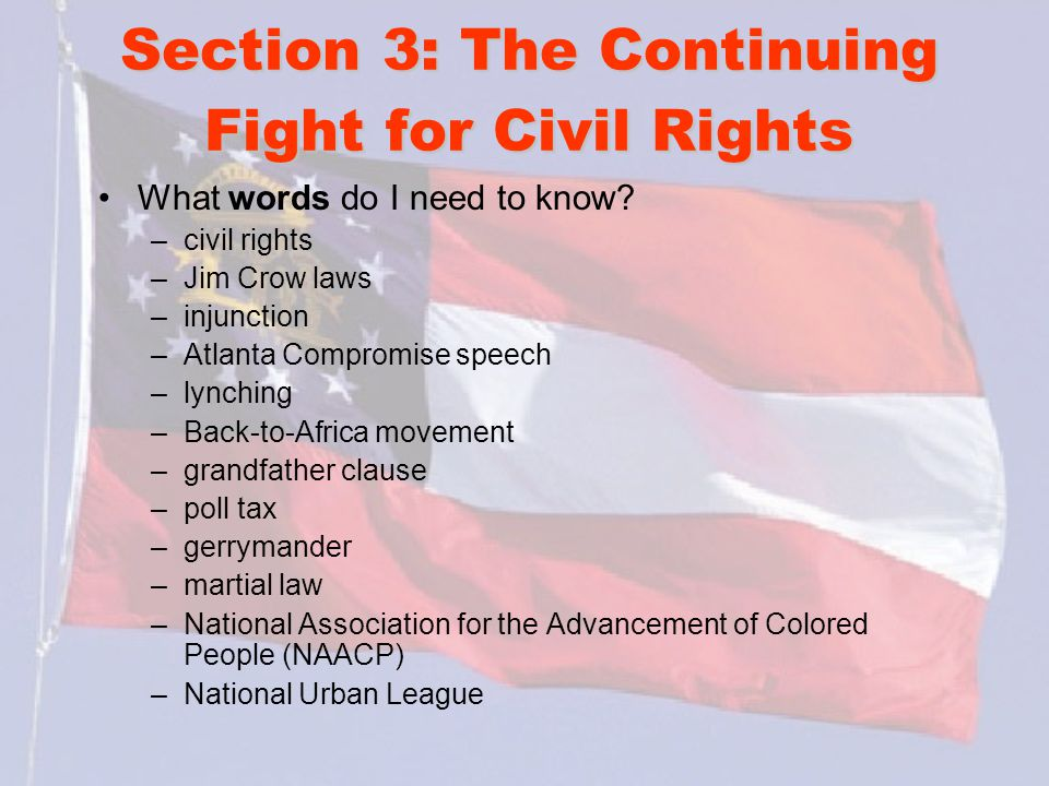 Section 3: The Continuing Fight for Civil Rights What words do I need to know? –civil rights –Jim Crow laws –injunction –Atlanta Compromise speech –ly
