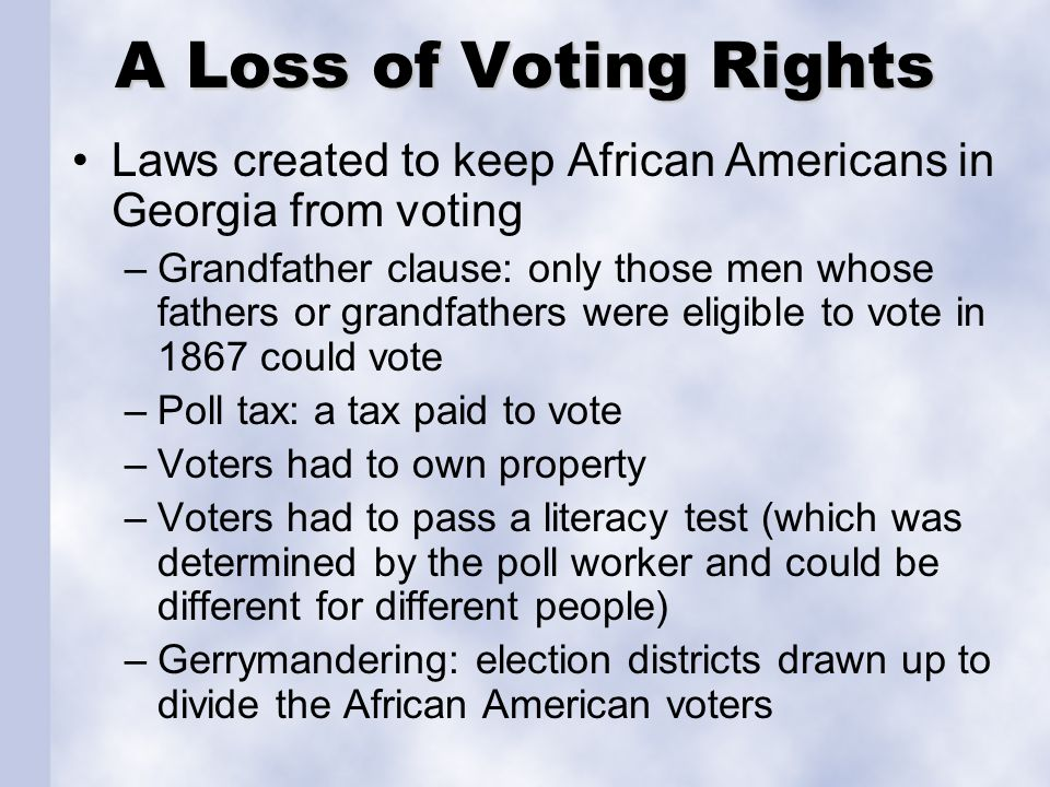 A Loss of Voting Rights Laws created to keep African Americans in Georgia from voting –Grandfather clause: only those men whose fathers or grandfather