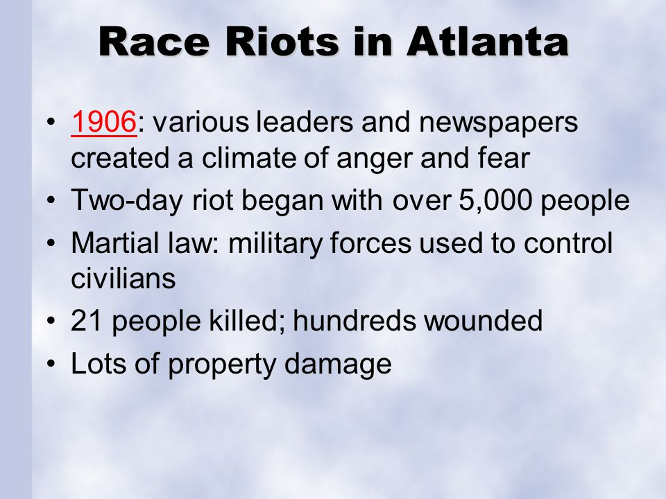 Race Riots in Atlanta 1906: various leaders and newspapers created a climate of anger and fear1906 Two-day riot began with over 5,000 people Martial l