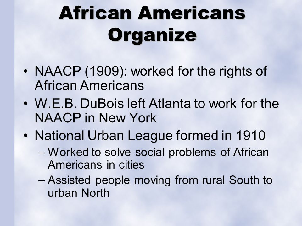 African Americans Organize NAACP (1909): worked for the rights of African Americans W.E.B. DuBois left Atlanta to work for the NAACP in New York Natio