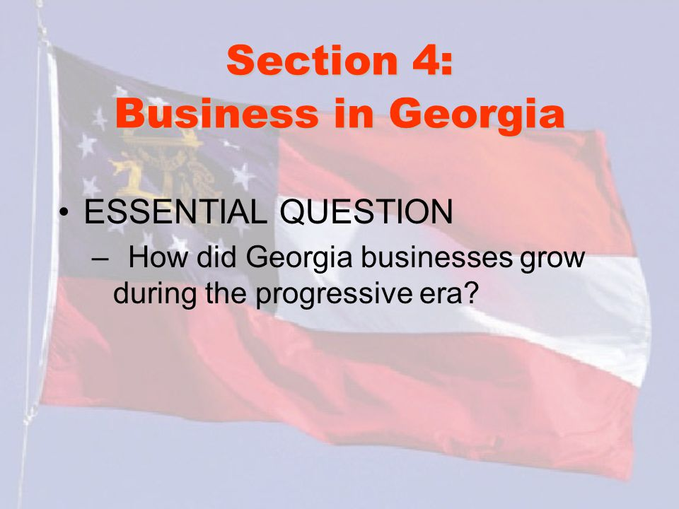 Section 4: Business in Georgia ESSENTIAL QUESTION – How did Georgia businesses grow during the progressive era?
