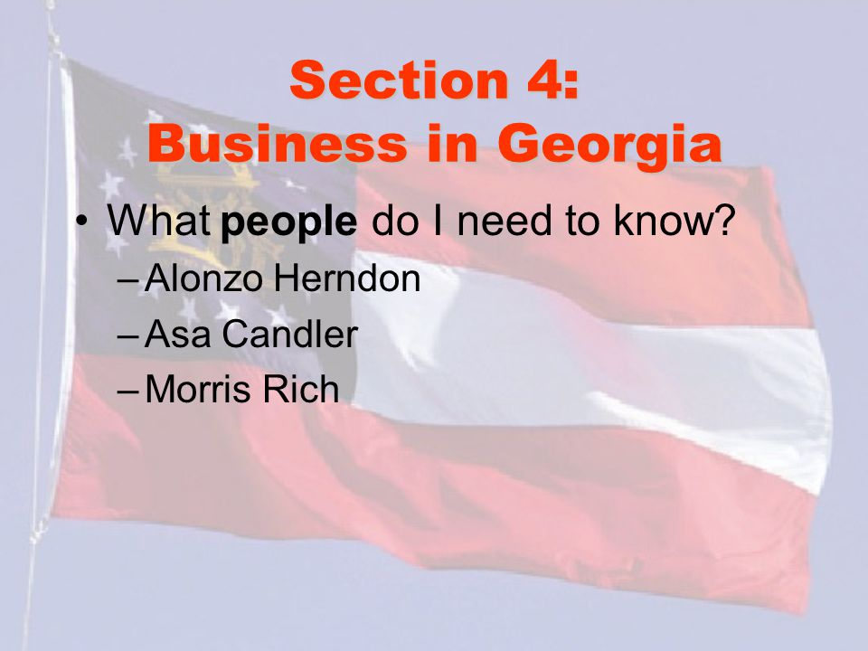 Section 4: Business in Georgia What people do I need to know? –Alonzo Herndon –Asa Candler –Morris Rich