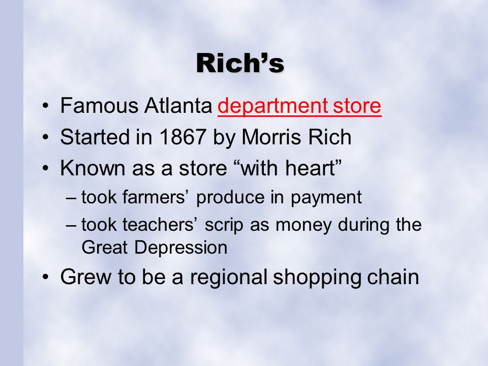 "Rich's Famous Atlanta department storedepartment store Started in 1867 by Morris Rich Known as a store ""with heart"" –took farmers' produce in payment"