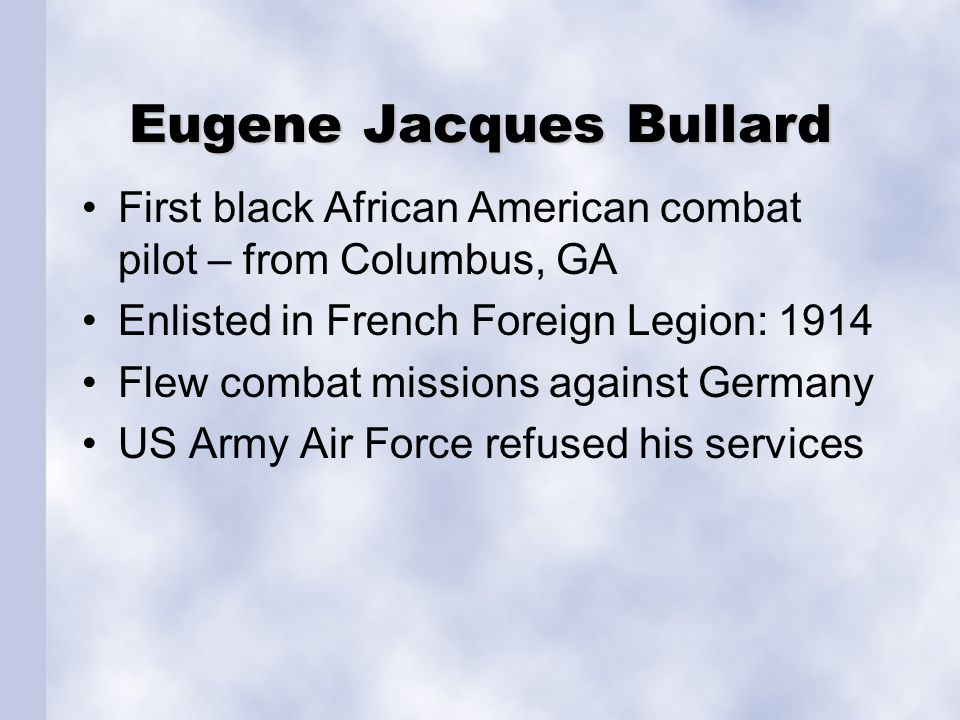 Eugene Jacques Bullard First black African American combat pilot – from Columbus, GA Enlisted in French Foreign Legion: 1914 Flew combat missions agai