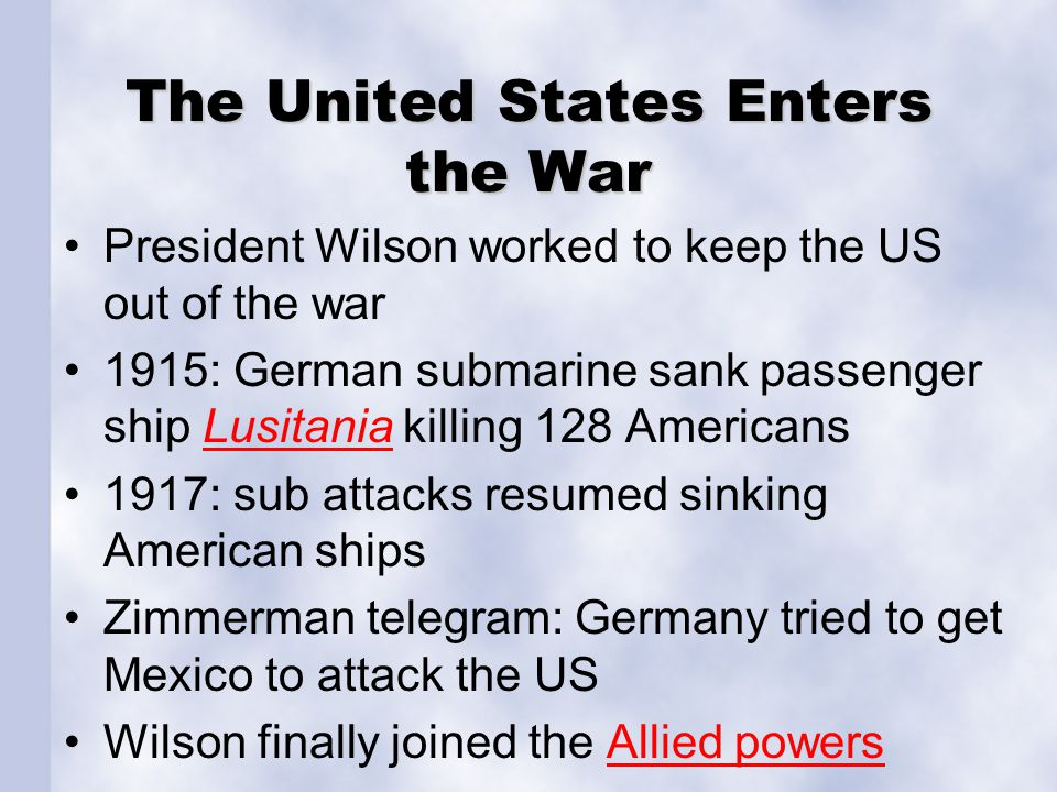 The United States Enters the War President Wilson worked to keep the US out of the war 1915: German submarine sank passenger ship Lusitania killing 128 AmericansLusitania 1917: sub attacks resumed sinking American ships Zimmerman telegram: Germany tried to get Mexico to attack the US Wilson finally joined the Allied powersAllied powers