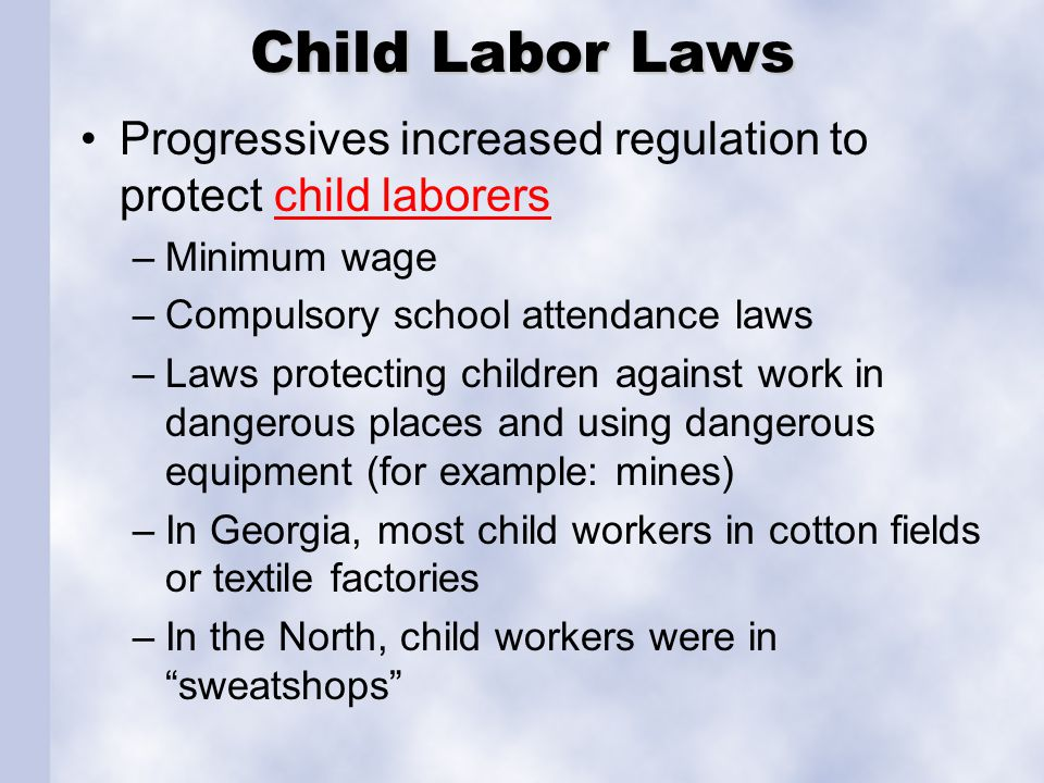 Child Labor Laws Progressives increased regulation to protect child laborerschild laborers –Minimum wage –Compulsory school attendance laws –Laws protecting children against work in dangerous places and using dangerous equipment (for example: mines) –In Georgia, most child workers in cotton fields or textile factories –In the North, child workers were in sweatshops
