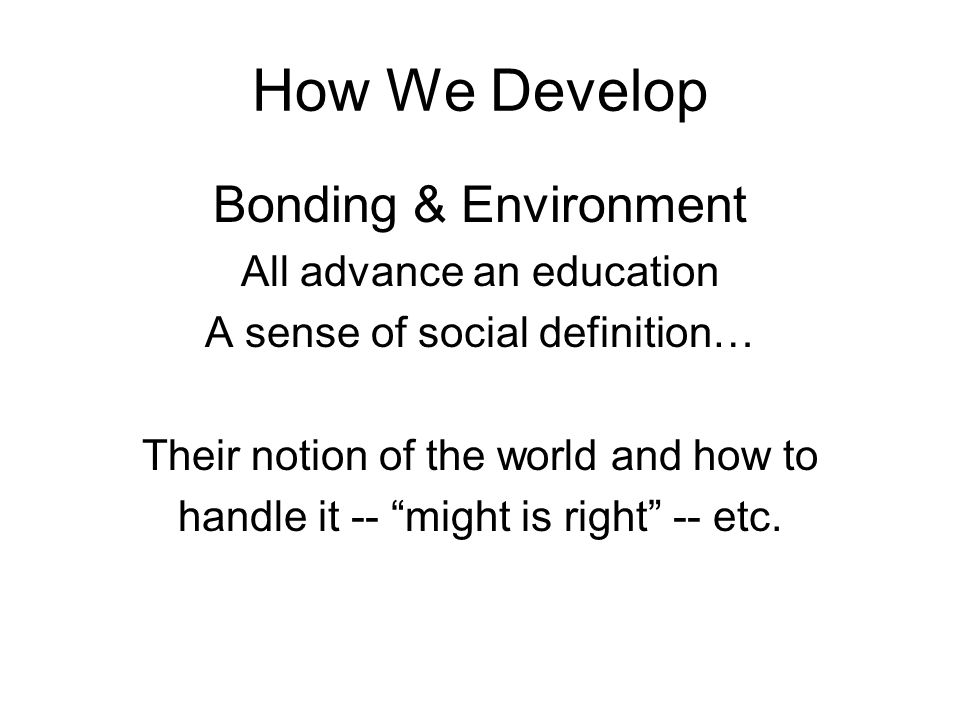 Bonding & Environment All advance an education A sense of social definition… Their notion of the world and how to handle it -- might is right -- etc.