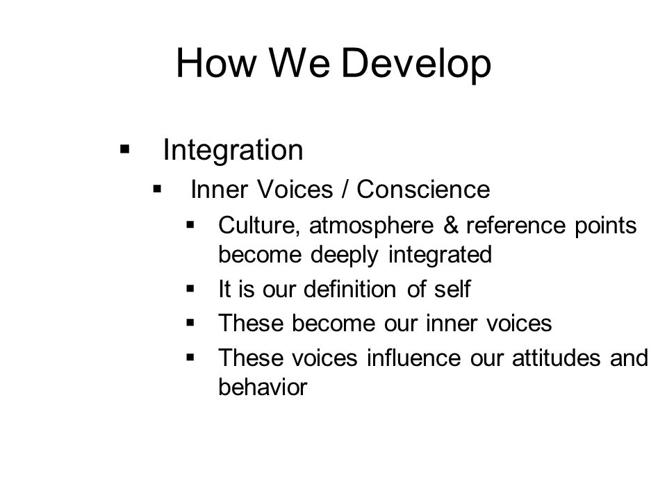 How We Develop  Integration  Inner Voices / Conscience  Culture, atmosphere & reference points become deeply integrated  It is our definition of self  These become our inner voices  These voices influence our attitudes and behavior