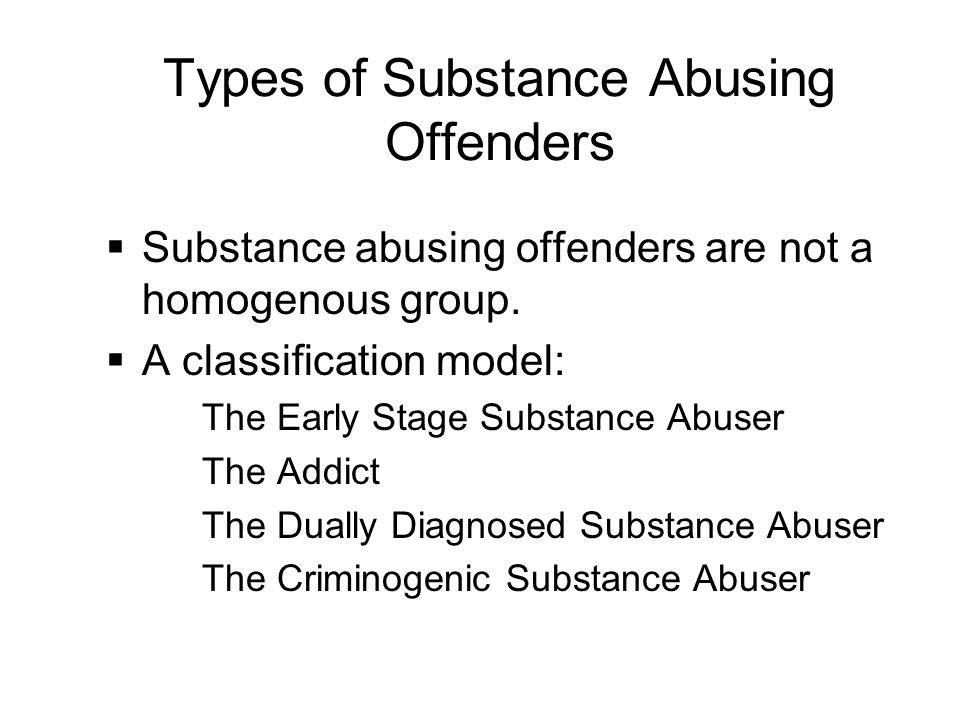 Types of Substance Abusing Offenders  Substance abusing offenders are not a homogenous group.