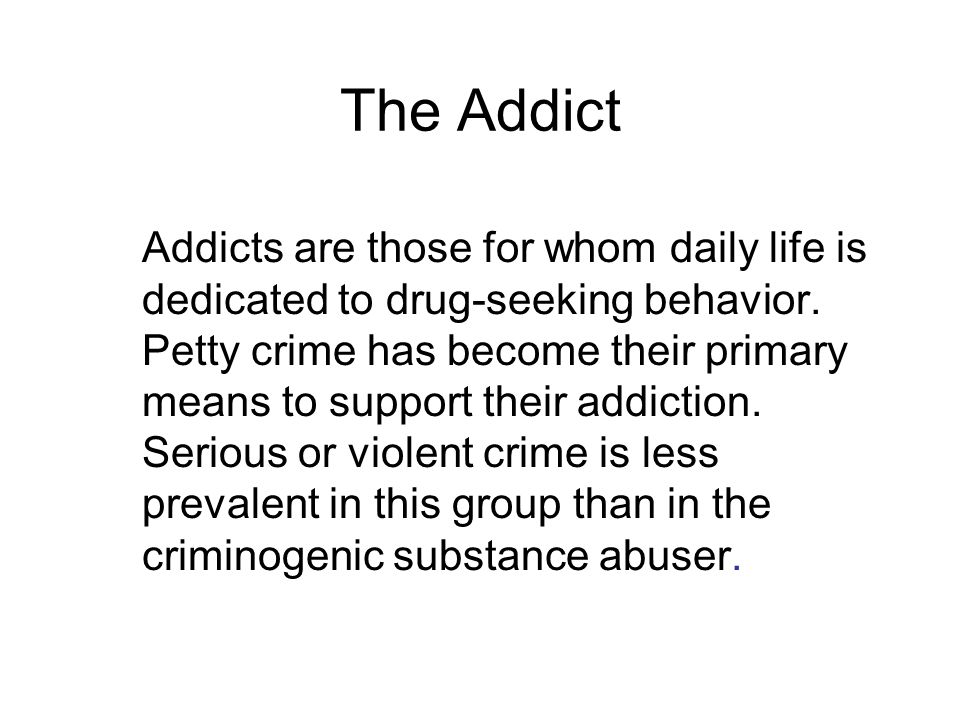 The Addict Addicts are those for whom daily life is dedicated to drug-seeking behavior.